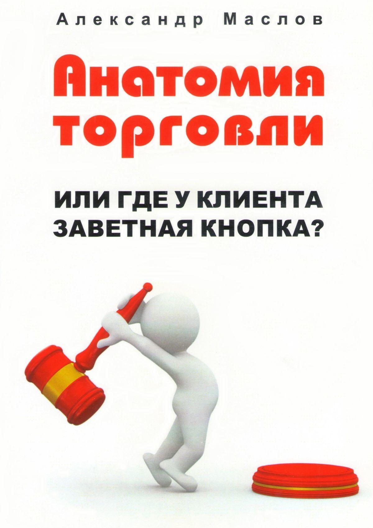 Александр Маслов - Анатомия торговли. Или где уклиента заветная кнопка?