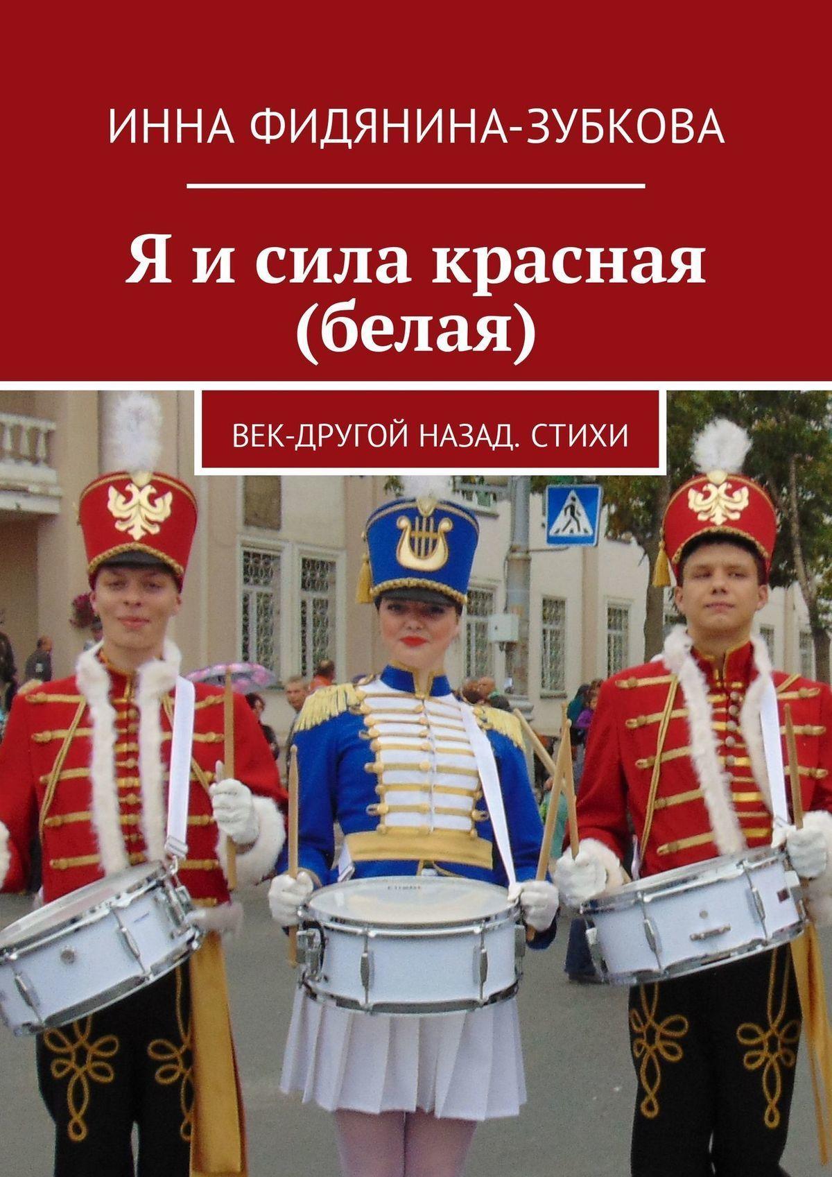 Инна Фидянина-Зубкова Я исила красная (белая). Век-другой назад. Стихи