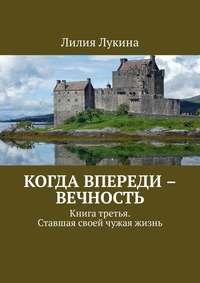 Лилия Лукина - Когда впереди – вечность. Книга третья. Ставшая своей чужая жизнь