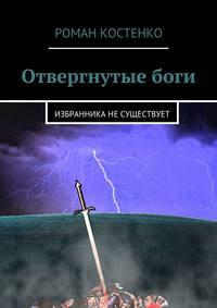 Роман Андреевич Костенко - Отвергнутыебоги. Избранника несуществует