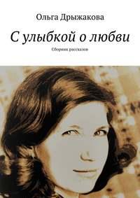 Ольга Дрыжакова - Сулыбкой олюбви. Сборник рассказов