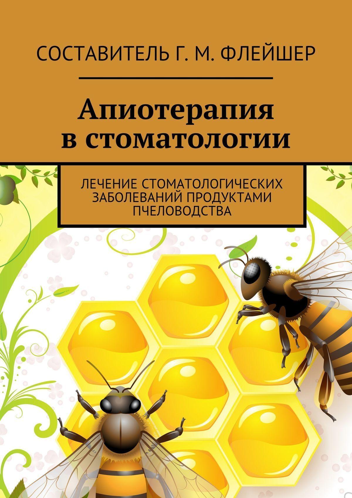 Григорий Михайлович Флейшер Апиотерапия встоматологии. Лечение стоматологических заболеваний продуктами пчеловодства владимир преображенский дары медоносной пчелы лечение продуктами пчеловодства
