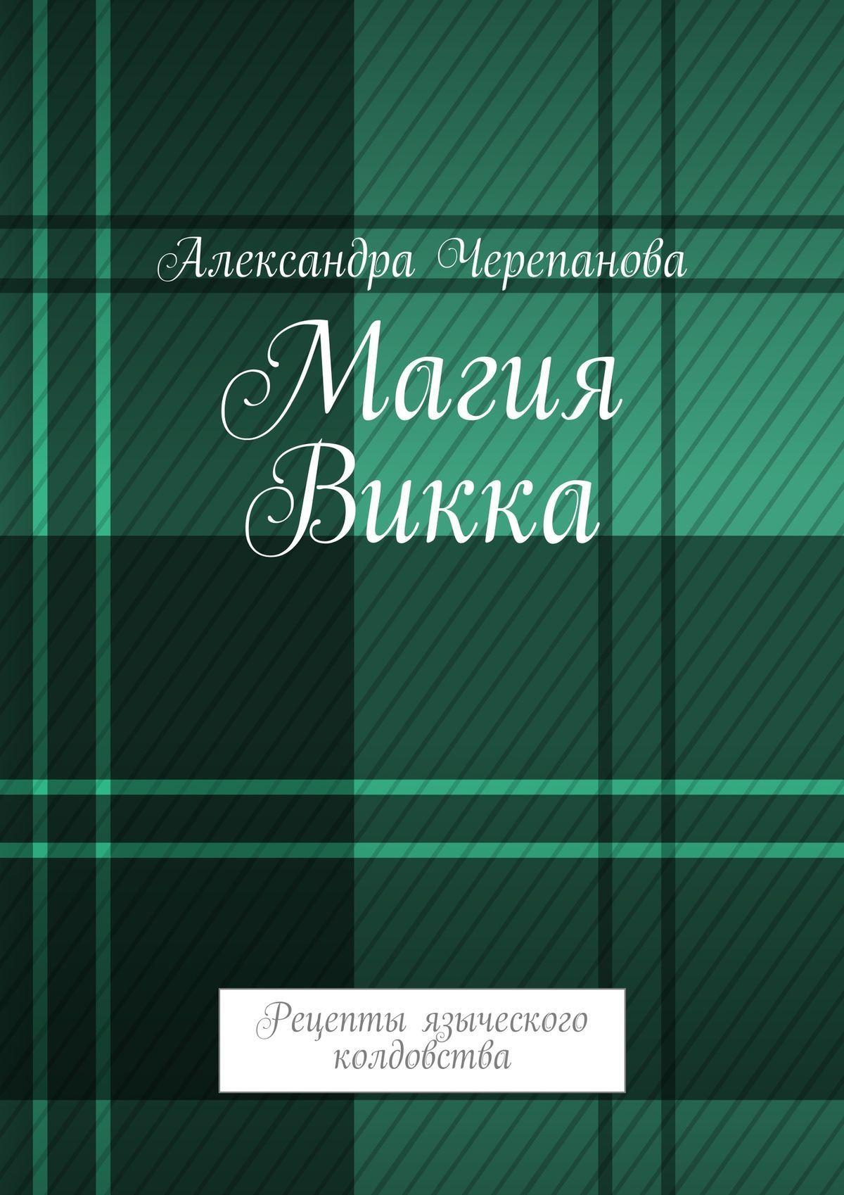 Александра Черепанова Магия Викка. Рецепты языческого колдовства