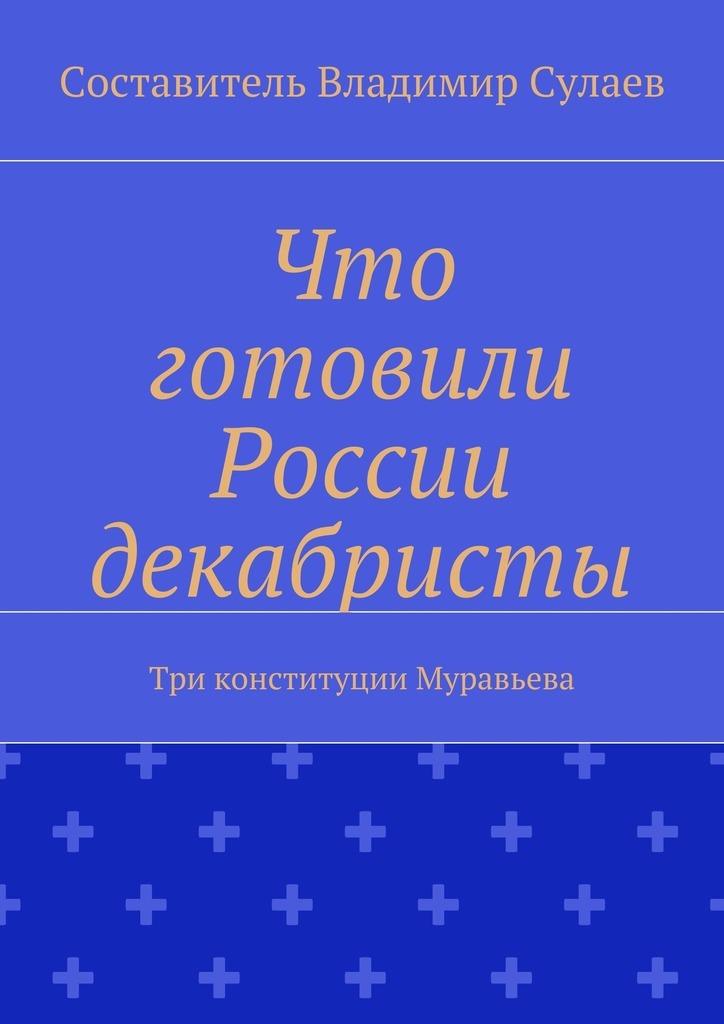 Обложка книги Что готовили России декабристы. Три конституции Муравьева, автор Владимир Валерьевич Сулаев