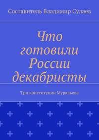 - Что готовили России декабристы. Три конституции Муравьева