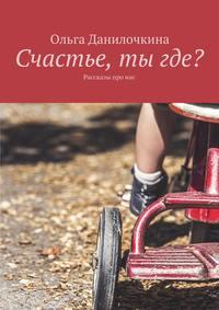 Ольга Данилочкина - Счастье, тыгде? Рассказы про людей