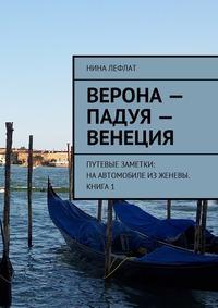 Нина Лефлат - Верона – Падуя – Венеция. Путевые заметки: на автомобиле изЖеневы. Книга 1
