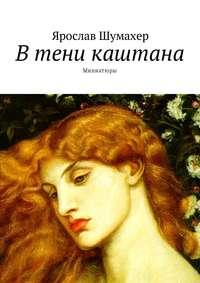 Ярослав Шумахер - В тени каштана. Миниатюры