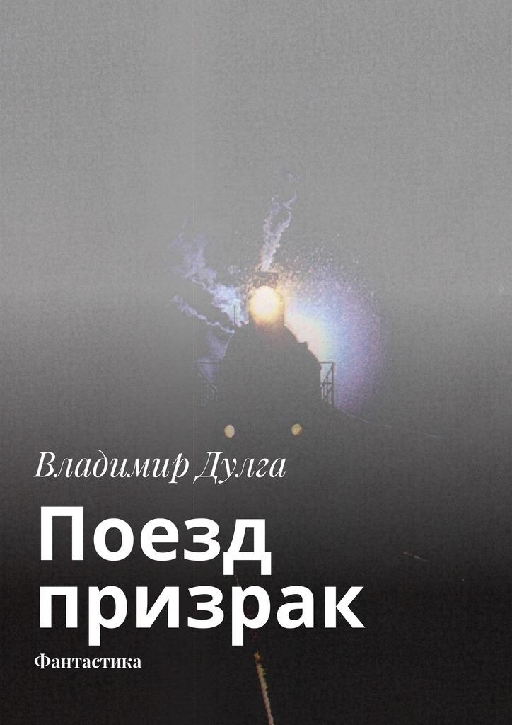 Владимир Дулга Поезд-призрак. Фантастика владимир дулга трое наплоту таёжный сплав