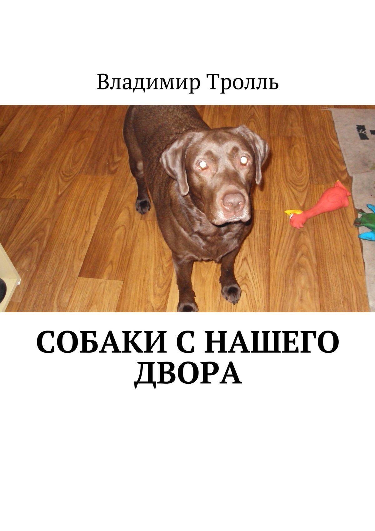 Владимир Тролль Собаки с нашего двора. Рассказы собачьи истории
