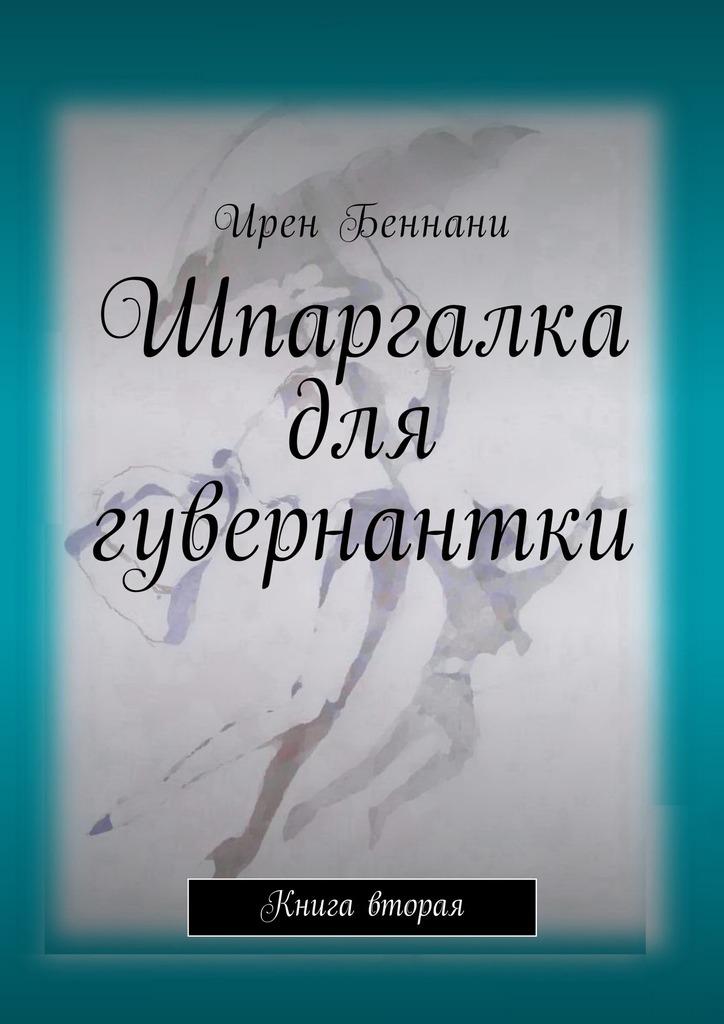 Ирен Беннани Шпаргалка для гувернантки. Книга вторая