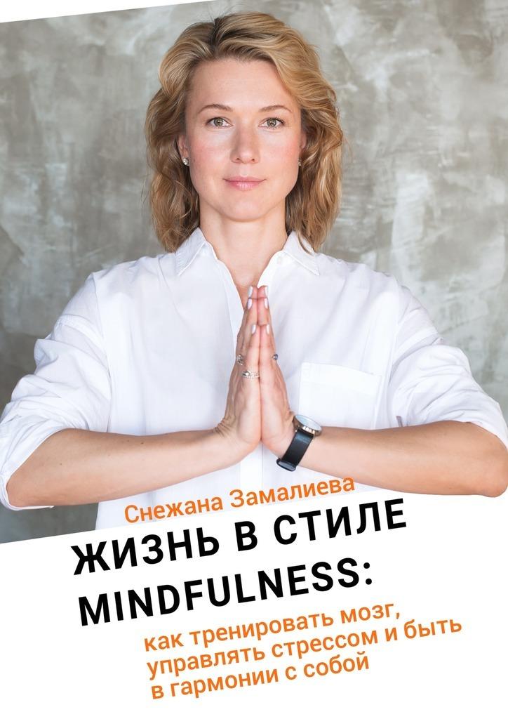 Снежана Замалиева Жизнь в стиле Mindfulness. Как тренировать мозг, управлять стрессом и быть в гармонии с собой mindfulness