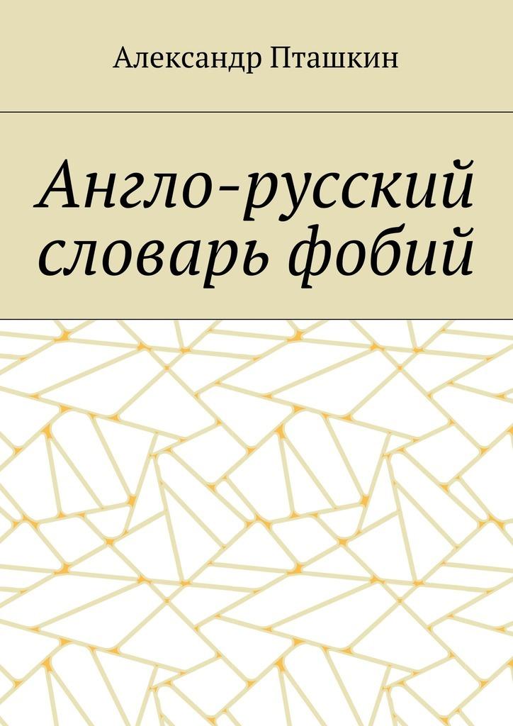 Александр Пташкин Англо-русский словарь фобий мусихина о яськова в карманный англо русский словарь