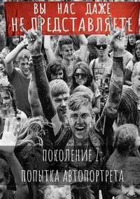 Серафима Свердлова - Вы нас даже не представляете. Поколение Z: попытка автопортрета