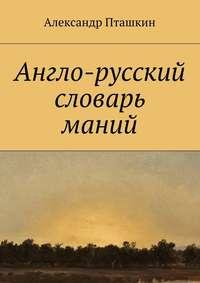 Александр Пташкин - Англо-русский словарь маний