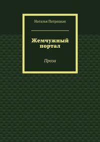 Наталья Патрацкая - Жемчужный портал. Проза