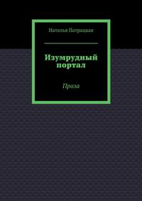 Наталья Патрацкая - Изумрудный портал. Проза