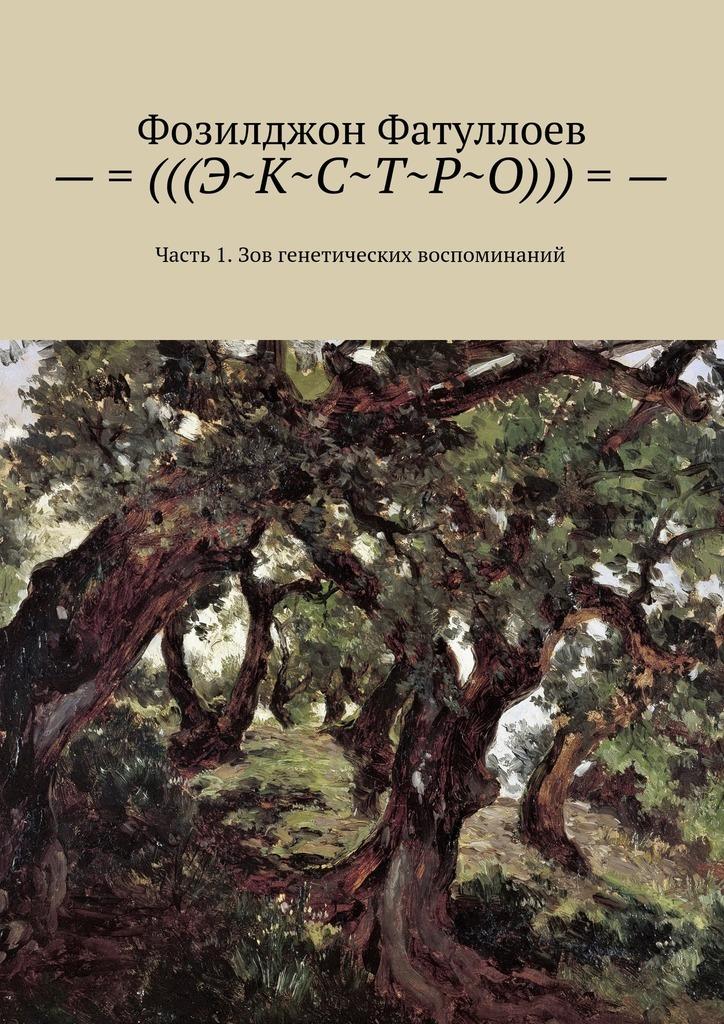 Фозилджон Файзуллоевич Фатуллоев –=(((Э~К~С~Т~Р~О)))=-. Часть 1. Зов генетических воспоминаний ISBN: 9785449088802