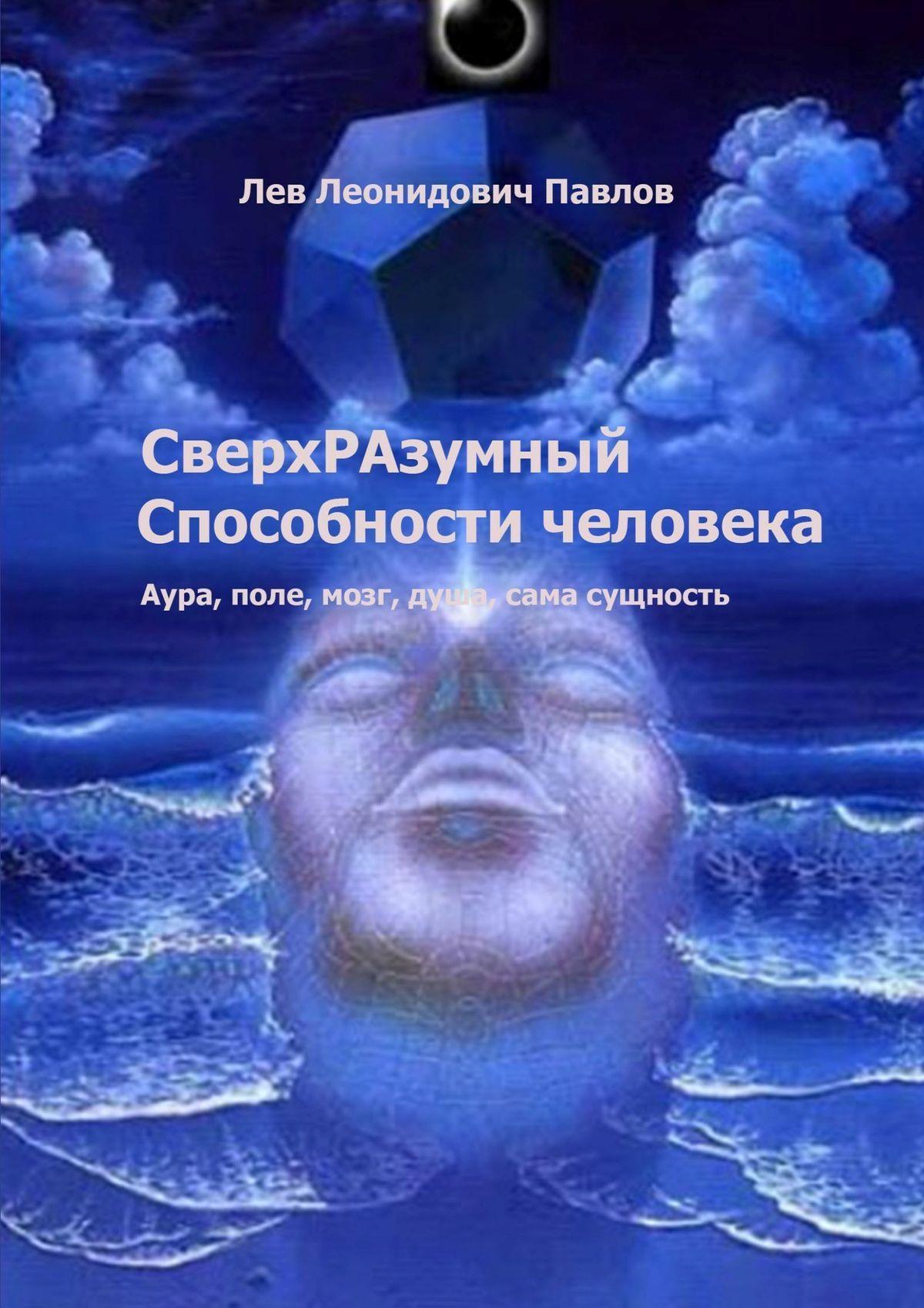 Лев Павлов - СверхРАзумный. Способности человека. Аура, поле, мозг, душа, сама сущность