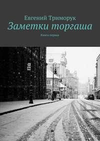 Евгений Триморук - Заметки торгаша. Книга первая