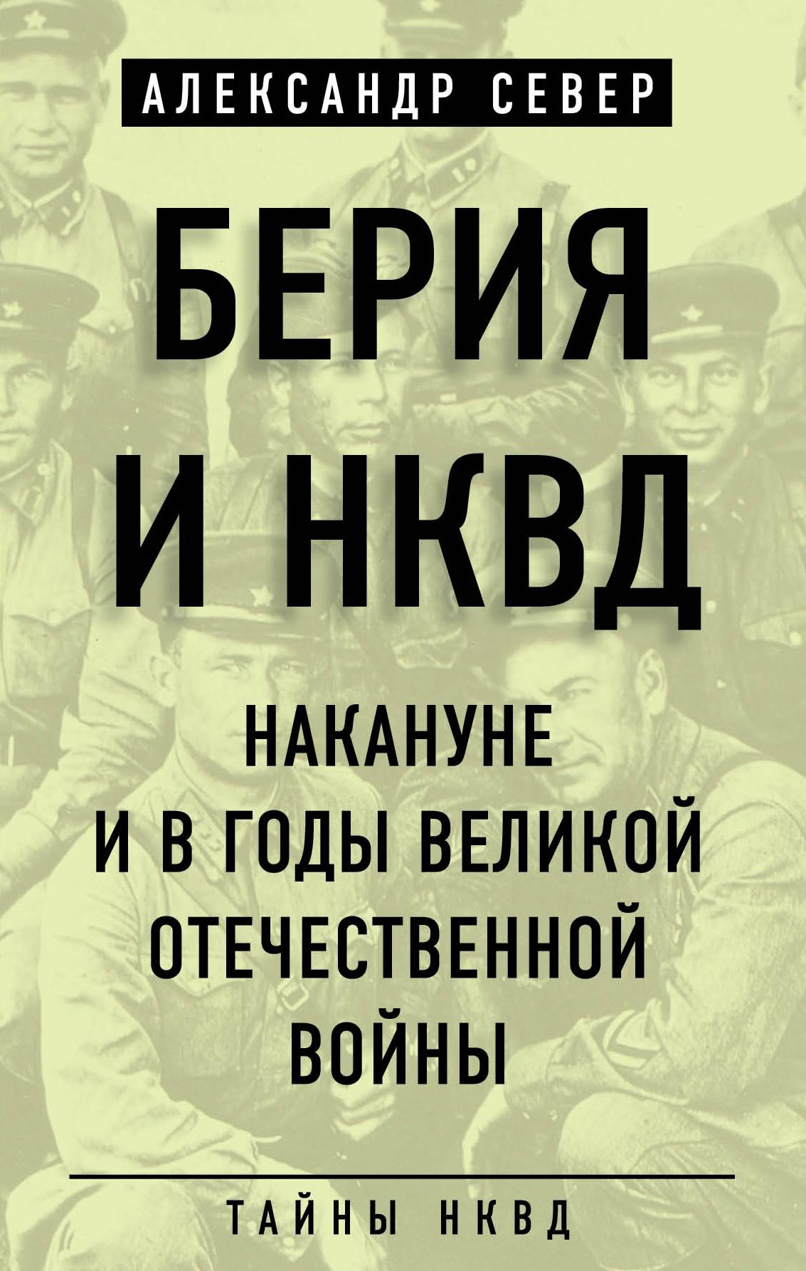 Александр Север - Берия и НКВД накануне и в годы Великой Отечественной войны