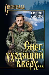 Владимир Максимов - Снег, уходящий вверх… (сборник)