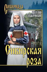 Анатолий Санжаровский - Сибирская роза (сборник)