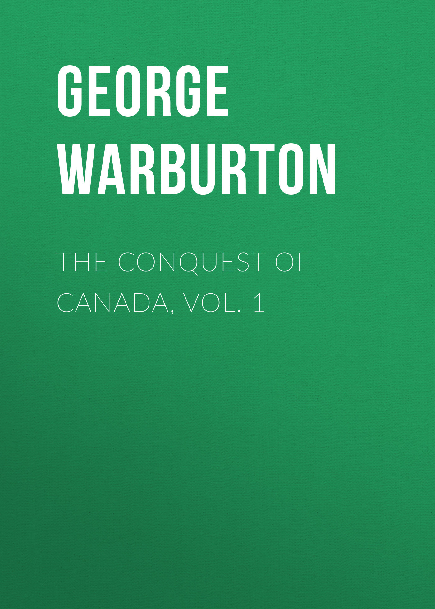 George Warburton The Conquest of Canada, Vol. 1 цена 2017