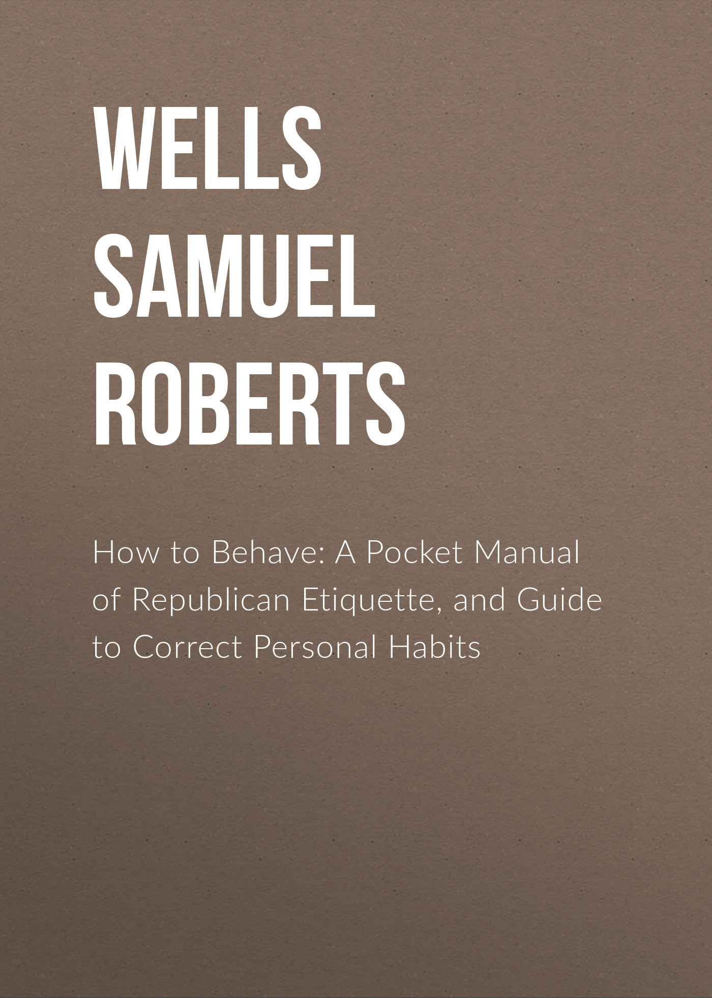 Wells Samuel Roberts How to Behave: A Pocket Manual of Republican Etiquette, and Guide to Correct Personal Habits творог милава зерненый черешня ваниль 5
