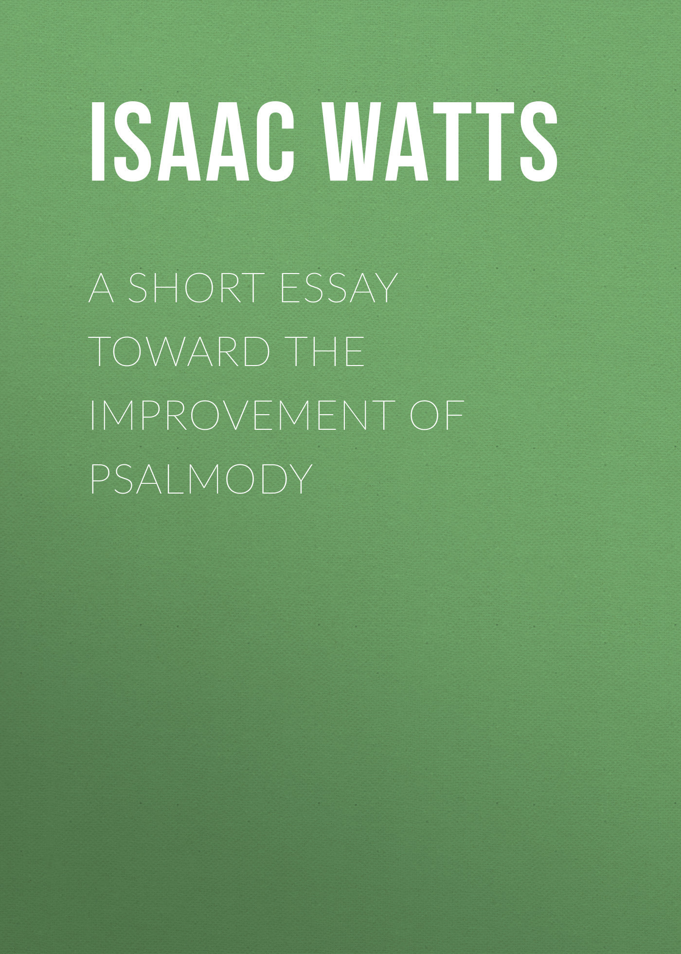 Isaac Watts A Short Essay Toward the Improvement of Psalmody