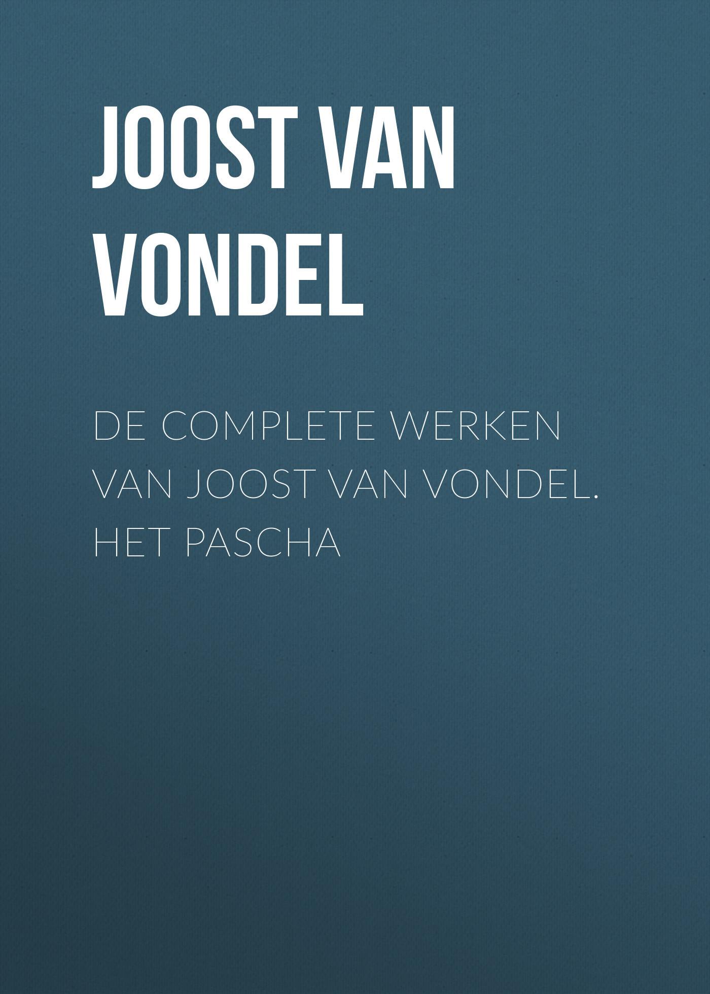 Joost van den Vondel De complete werken van Joost van Vondel. Het Pascha joost van den vondel de complete werken van joost van vondel 2