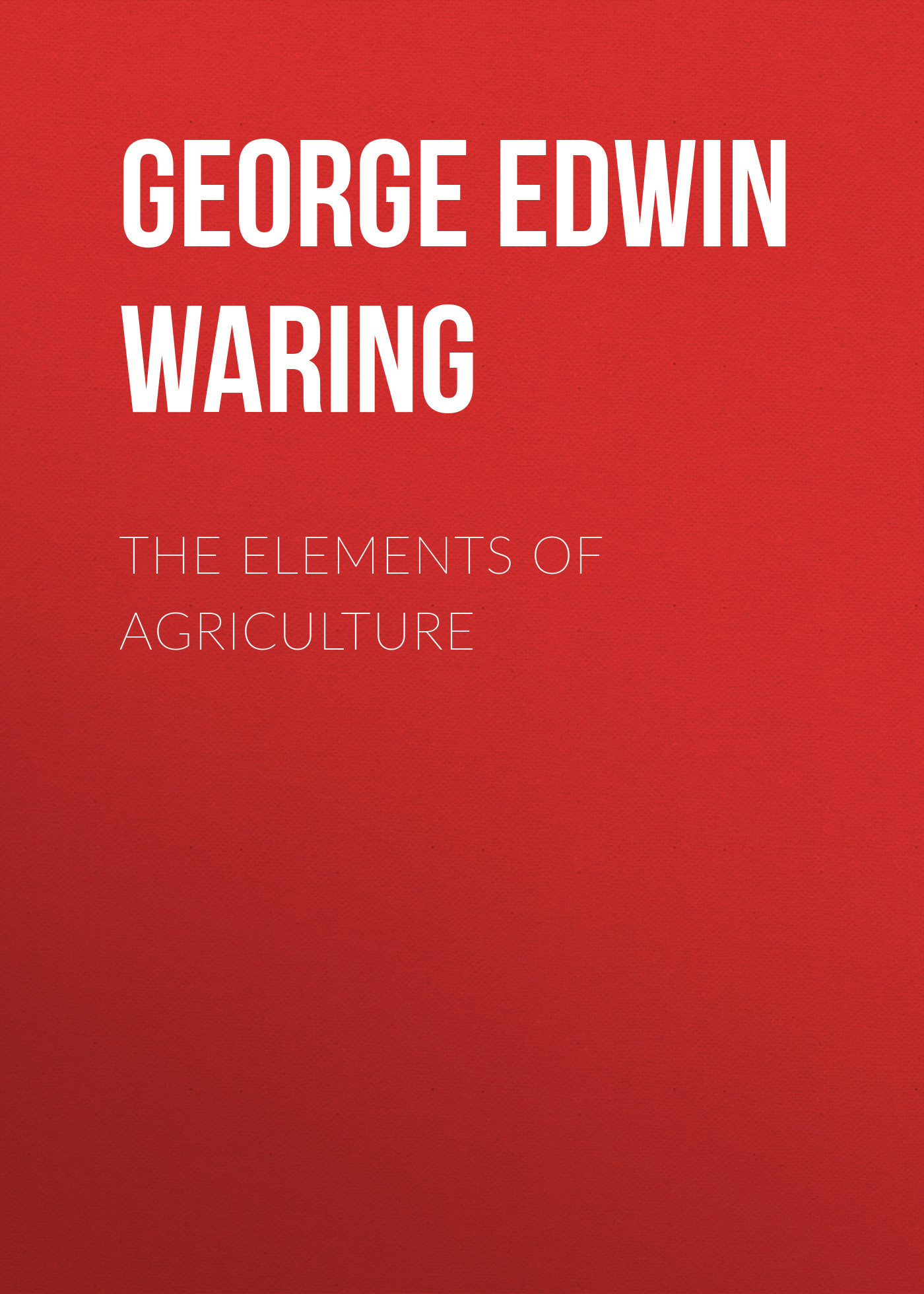 George Edwin Waring The Elements of Agriculture