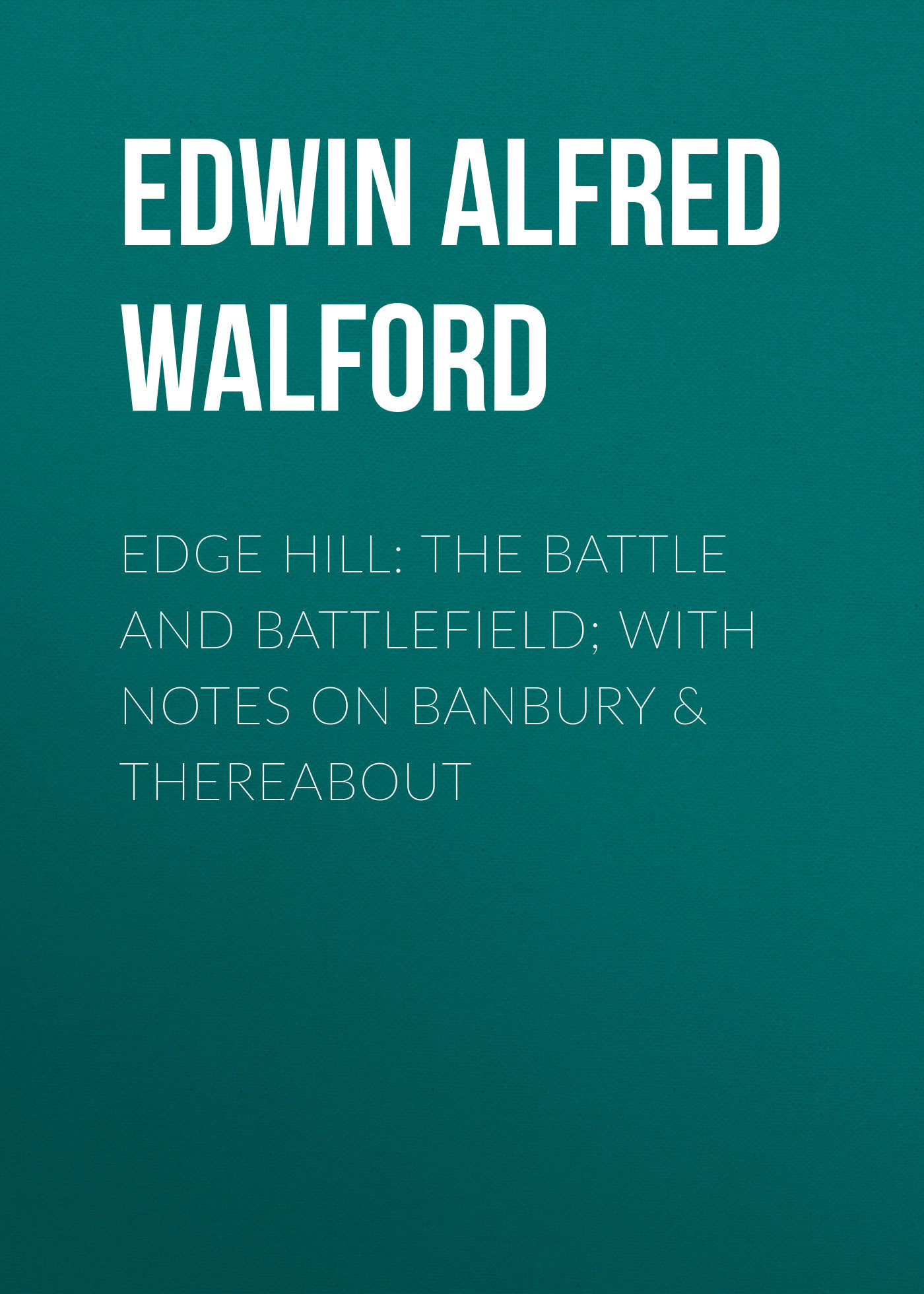 Edwin Alfred Walford Edge Hill: The Battle and Battlefield; With Notes on Banbury & Thereabout the house on cold hill