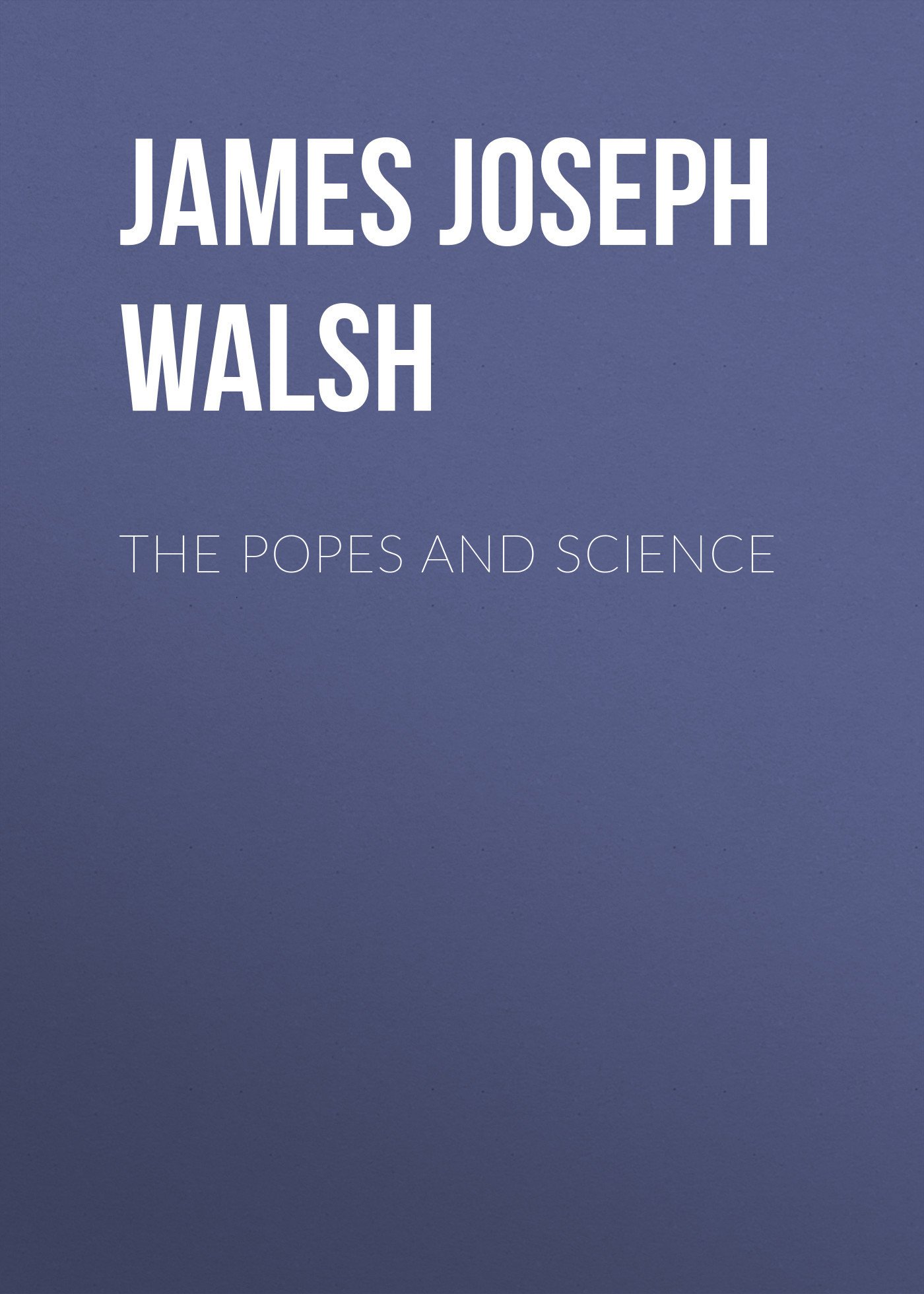 James Joseph Walsh The Popes and Science