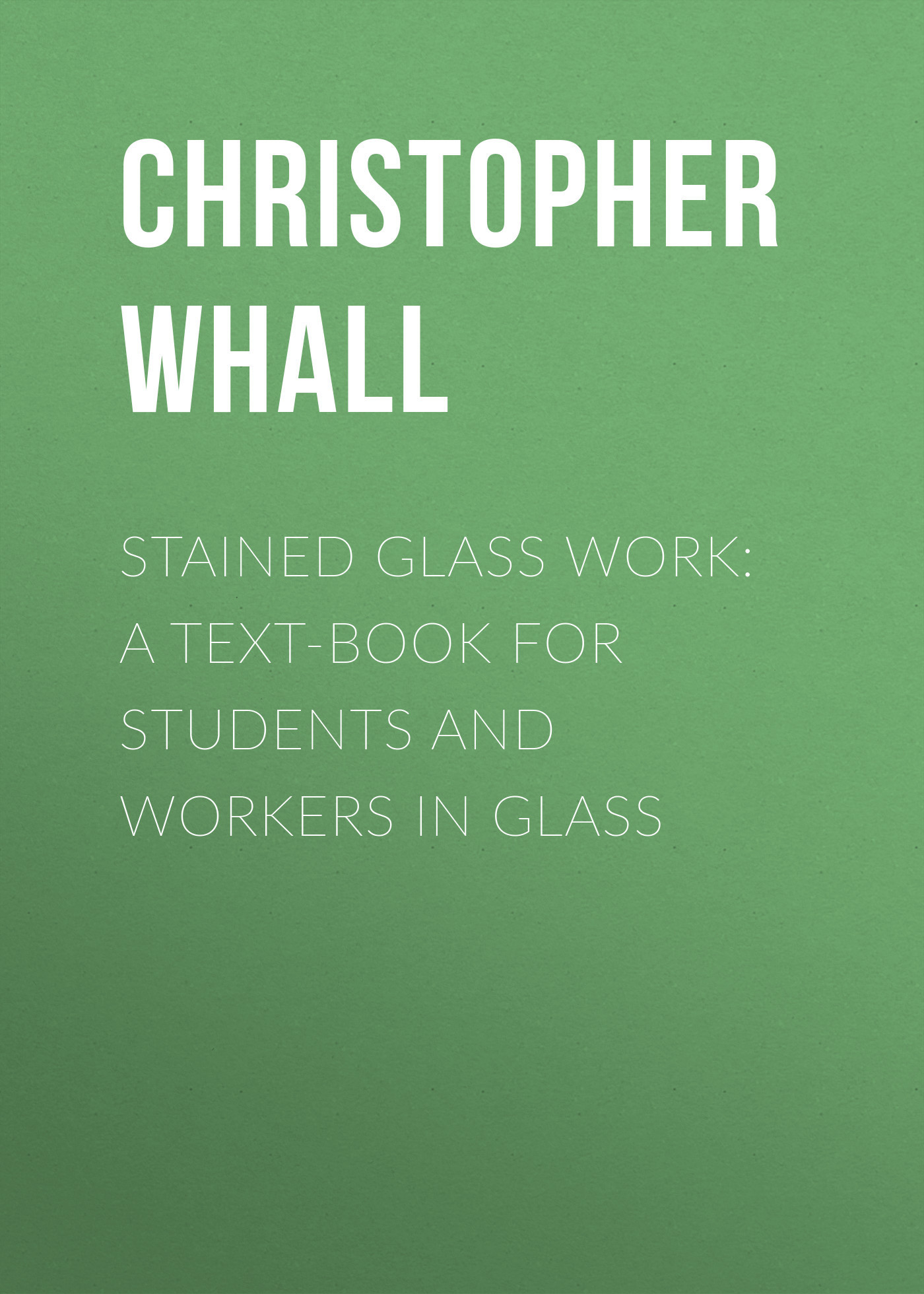 Christopher Whall Stained Glass Work: A text-book for students and workers in glass
