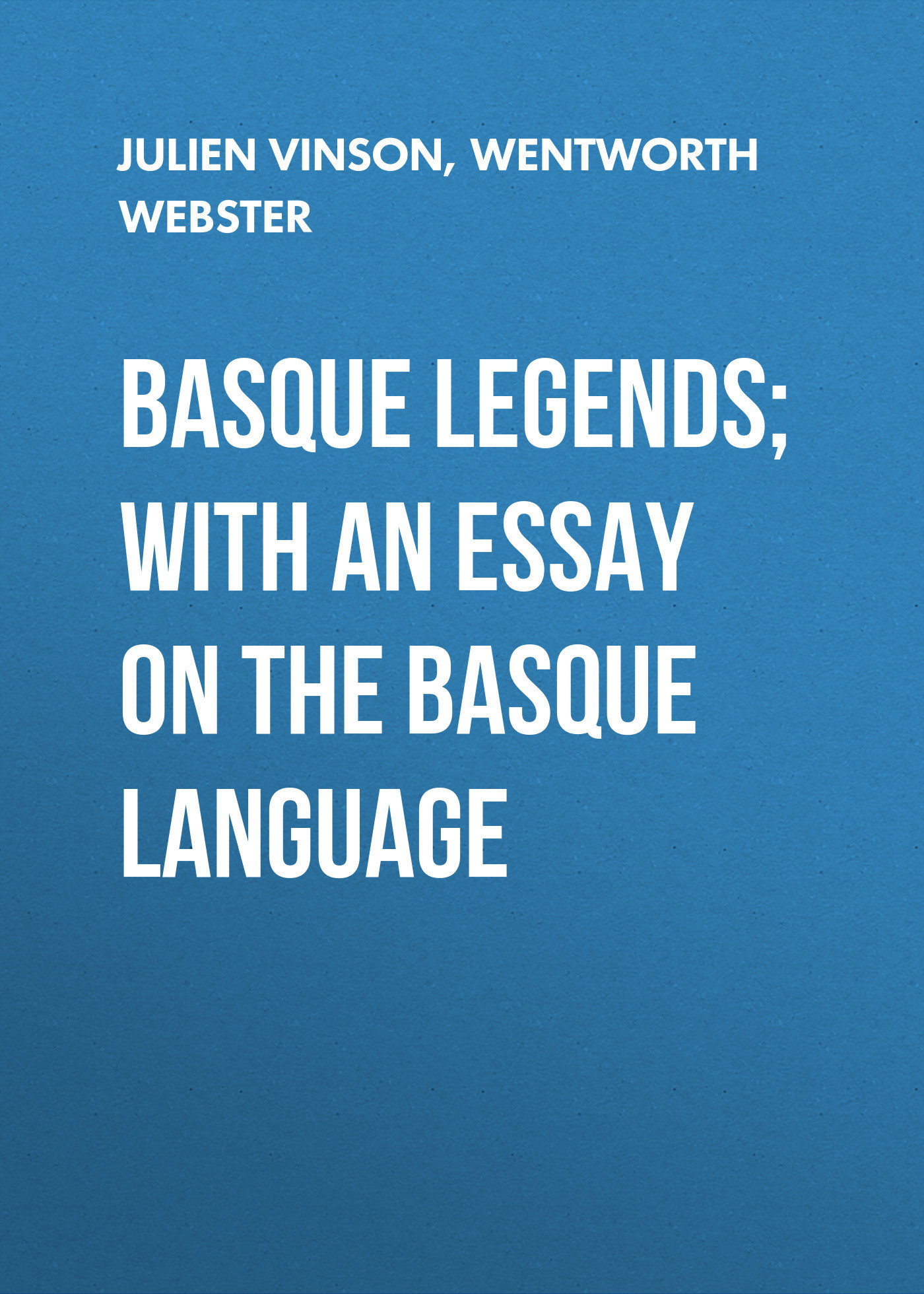 Wentworth Webster Basque Legends; With an Essay on the Basque Language