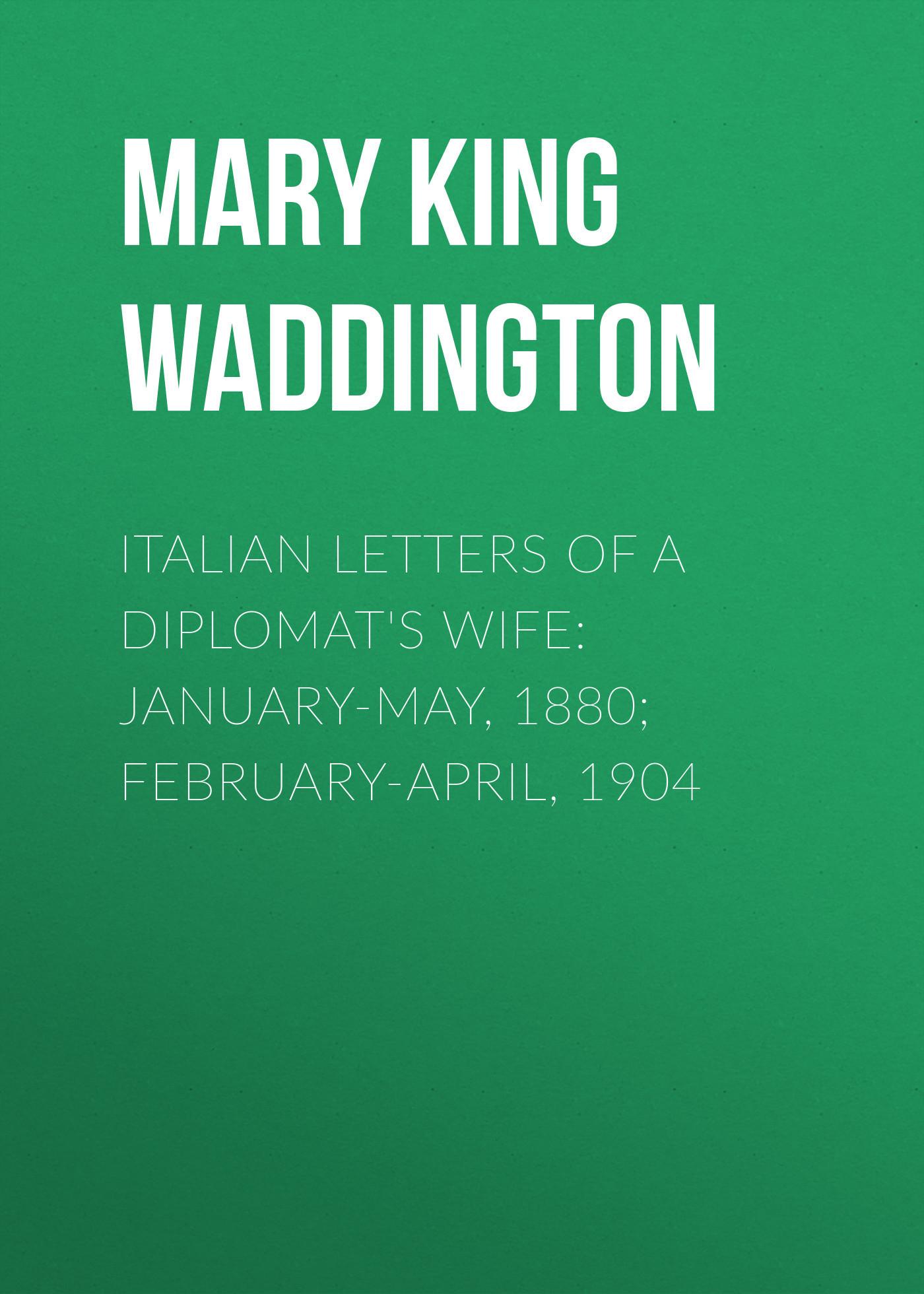 Mary King Waddington Italian Letters of a Diplomat's Wife: January-May, 1880; February-April, 1904 italian wife