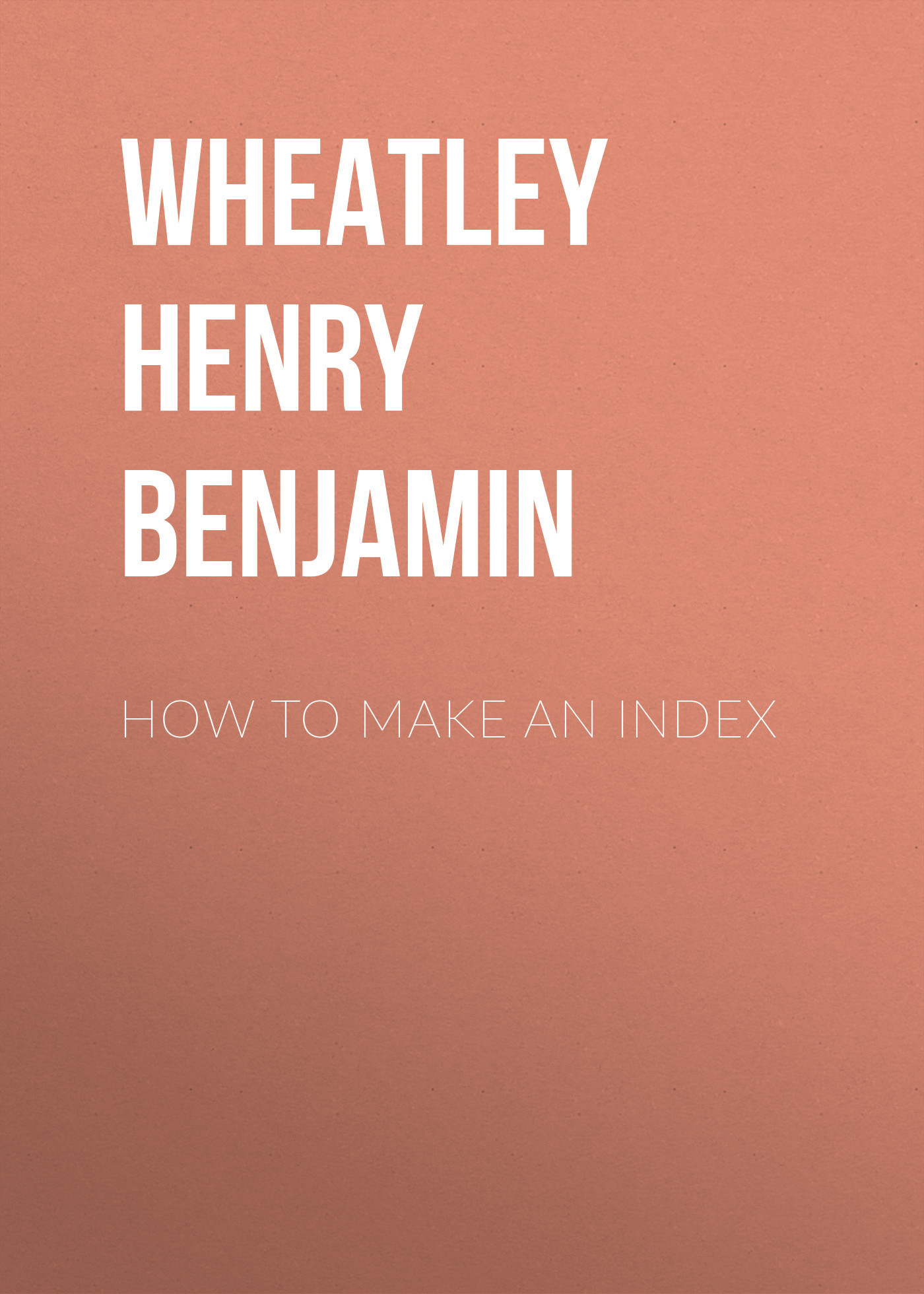 Wheatley Henry Benjamin How to Make an Index wheatley henry benjamin prices of books