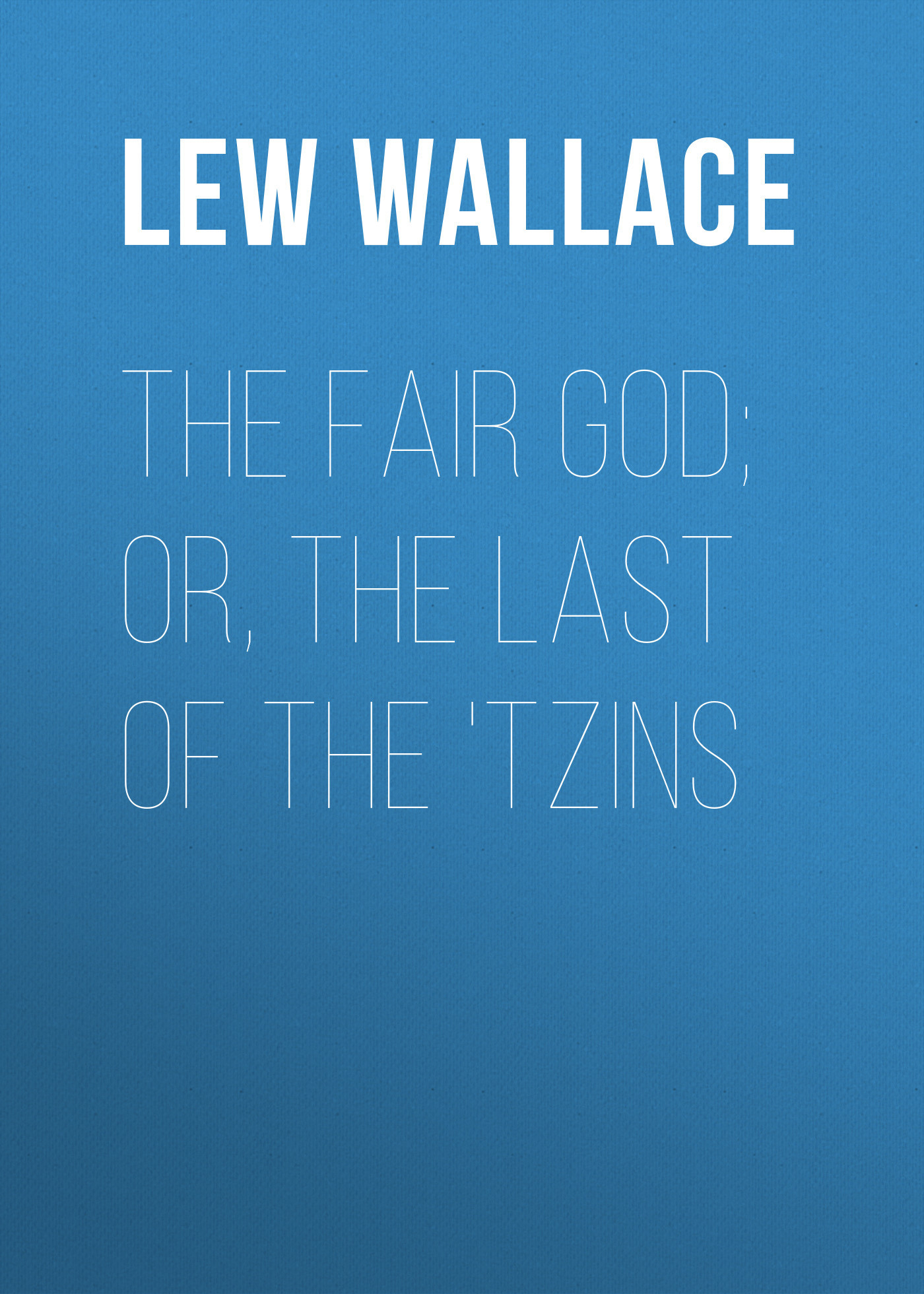 Lew Wallace The Fair God; or, The Last of the 'Tzins fair blows the wind