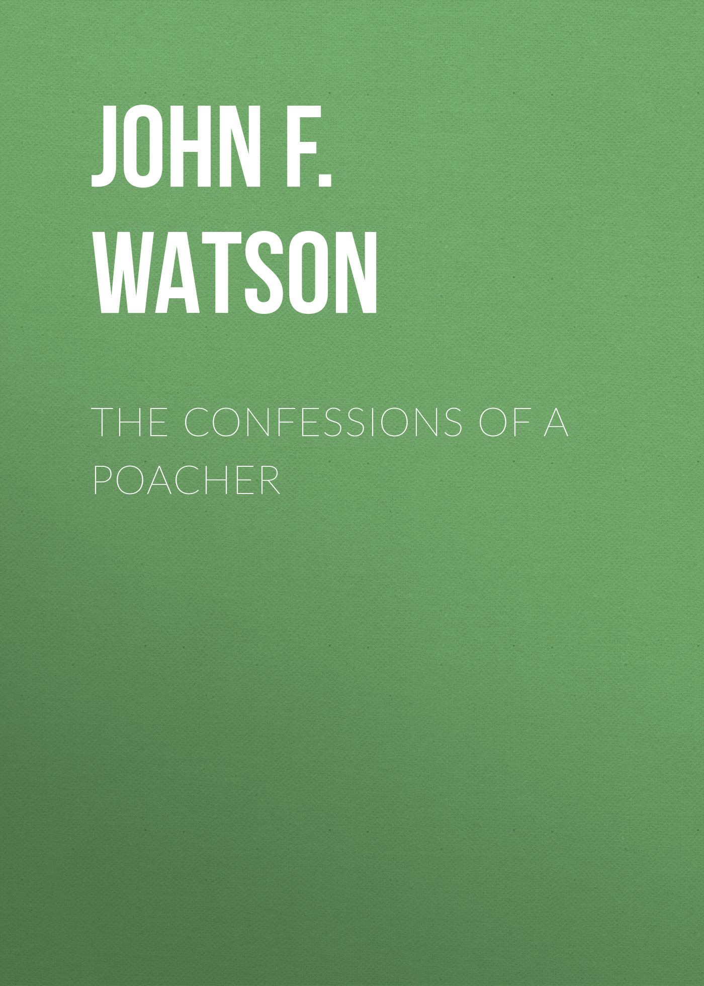 John F.L.S. Watson The Confessions of a Poacher confessions of a murder suspect