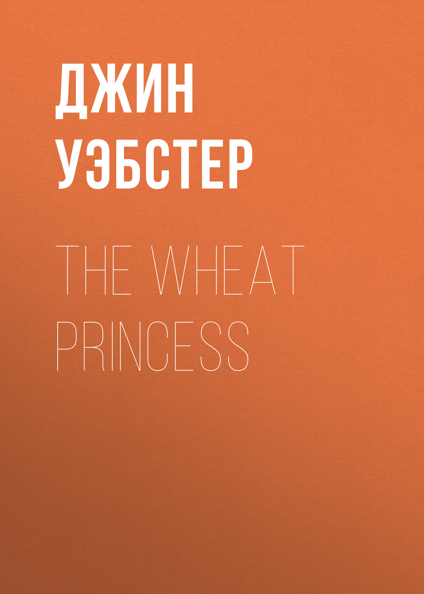 Джин Уэбстер The Wheat Princess уэбстер джин патти в колледже повесть