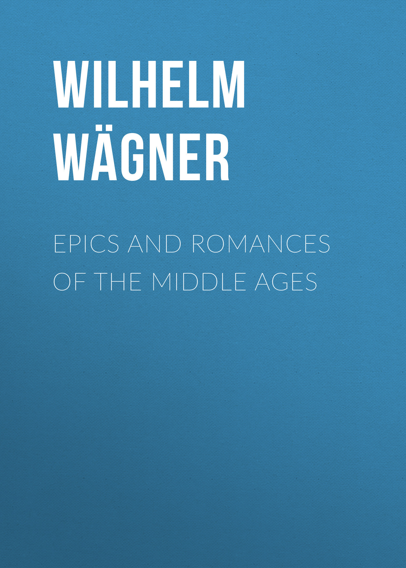 Wilhelm Wägner Epics and Romances of the Middle Ages middle english romances nce