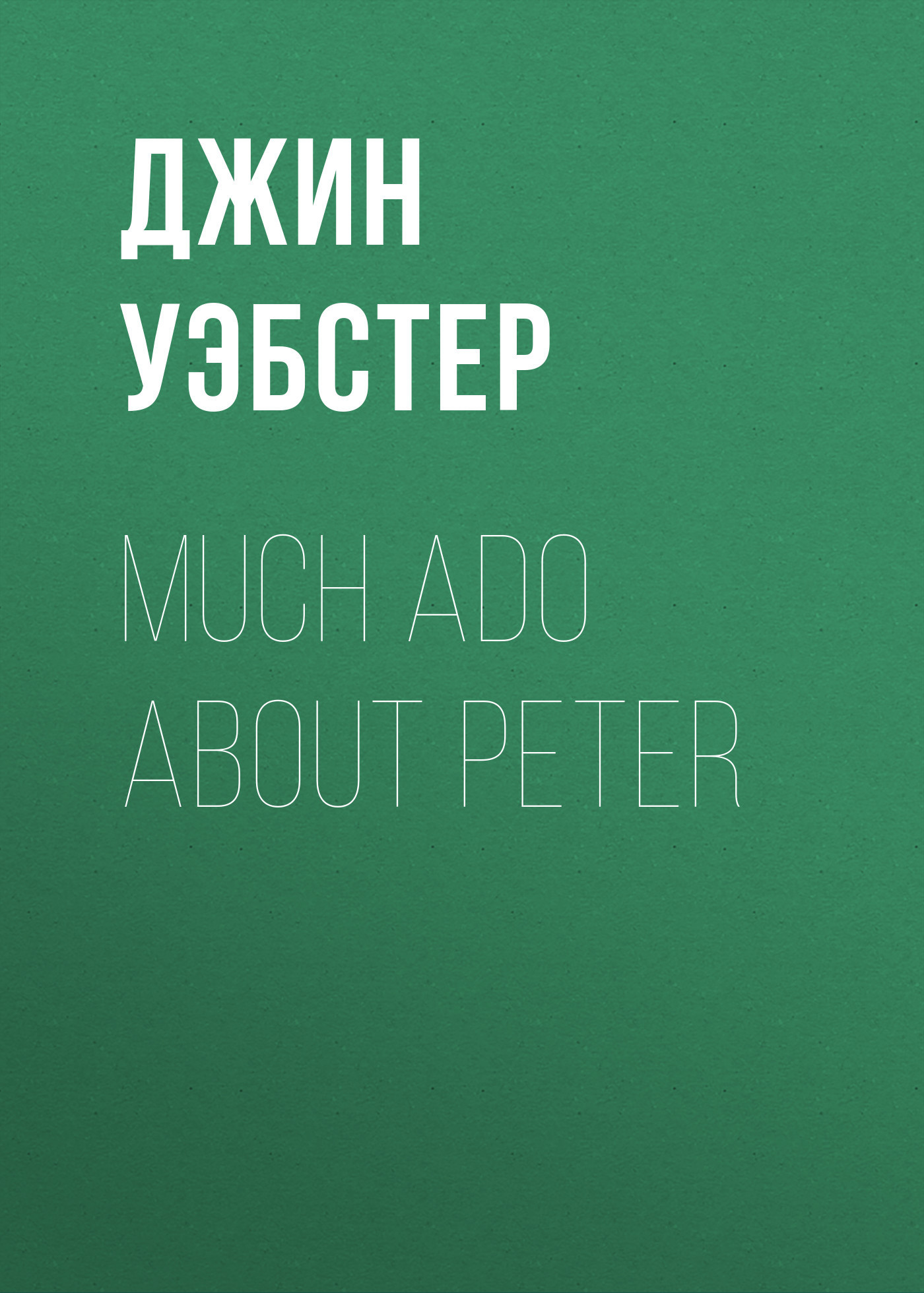 Джин Уэбстер Much Ado About Peter уэбстер джин патти в колледже повесть
