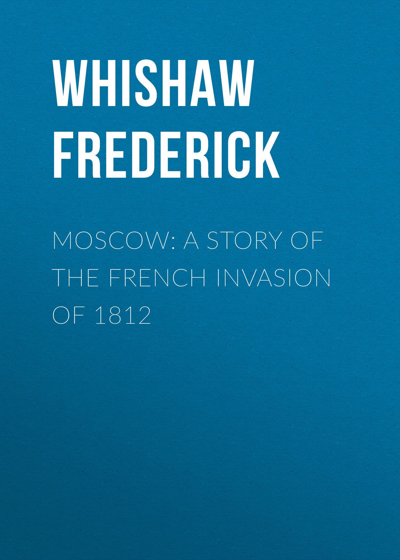 Whishaw Frederick Moscow: A Story of the French Invasion of 1812 чехол heart of moscow heart of moscow чехол