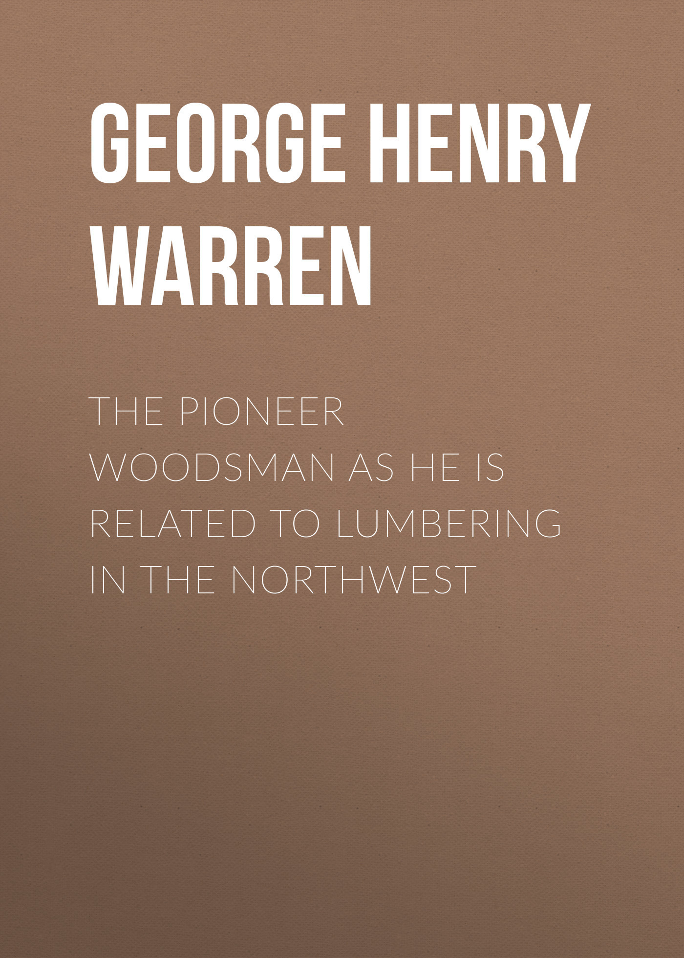 George Henry Warren The Pioneer Woodsman as He Is Related to Lumbering in the Northwest