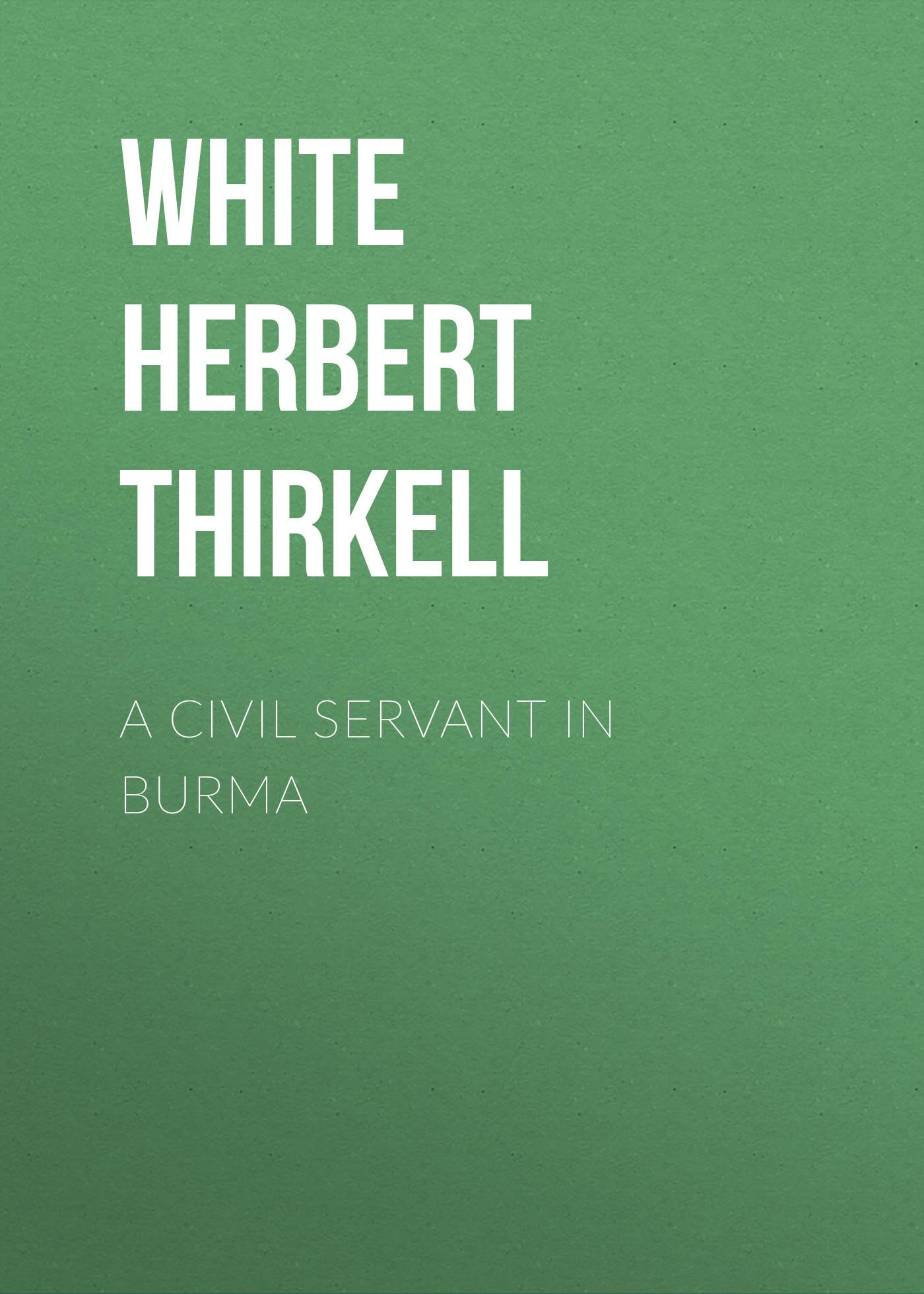 White Herbert Thirkell A Civil Servant in Burma burma 44