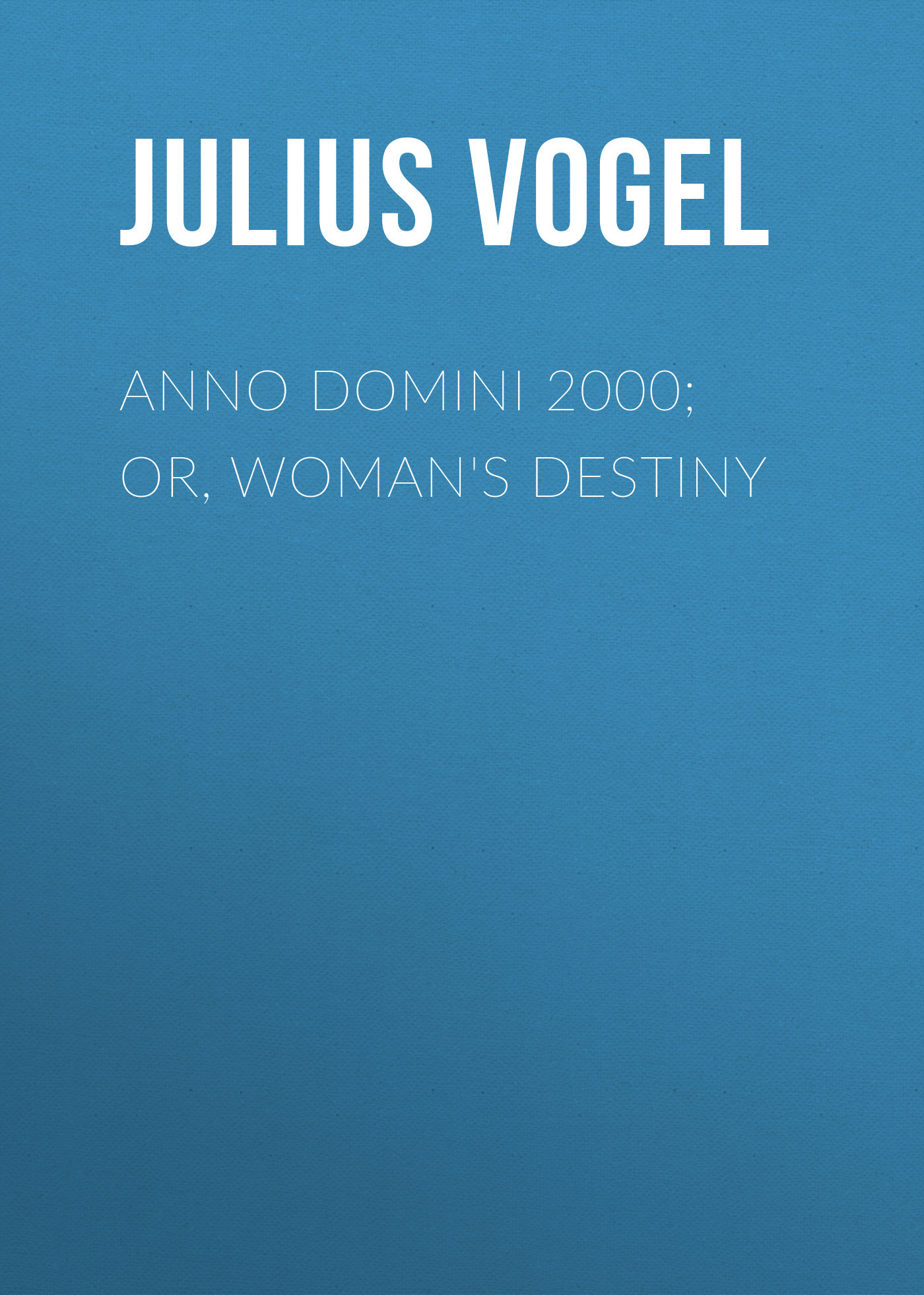 все цены на Julius Vogel Anno Domini 2000; or, Woman's Destiny онлайн