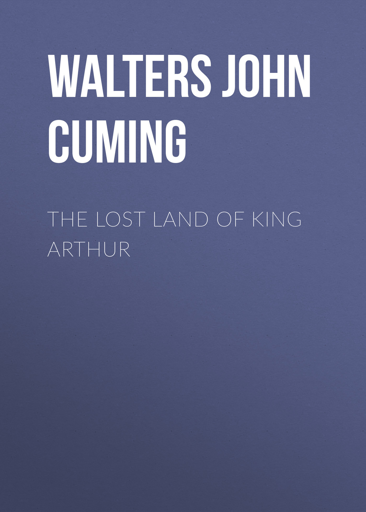 Walters John Cuming The Lost Land of King Arthur the lost king
