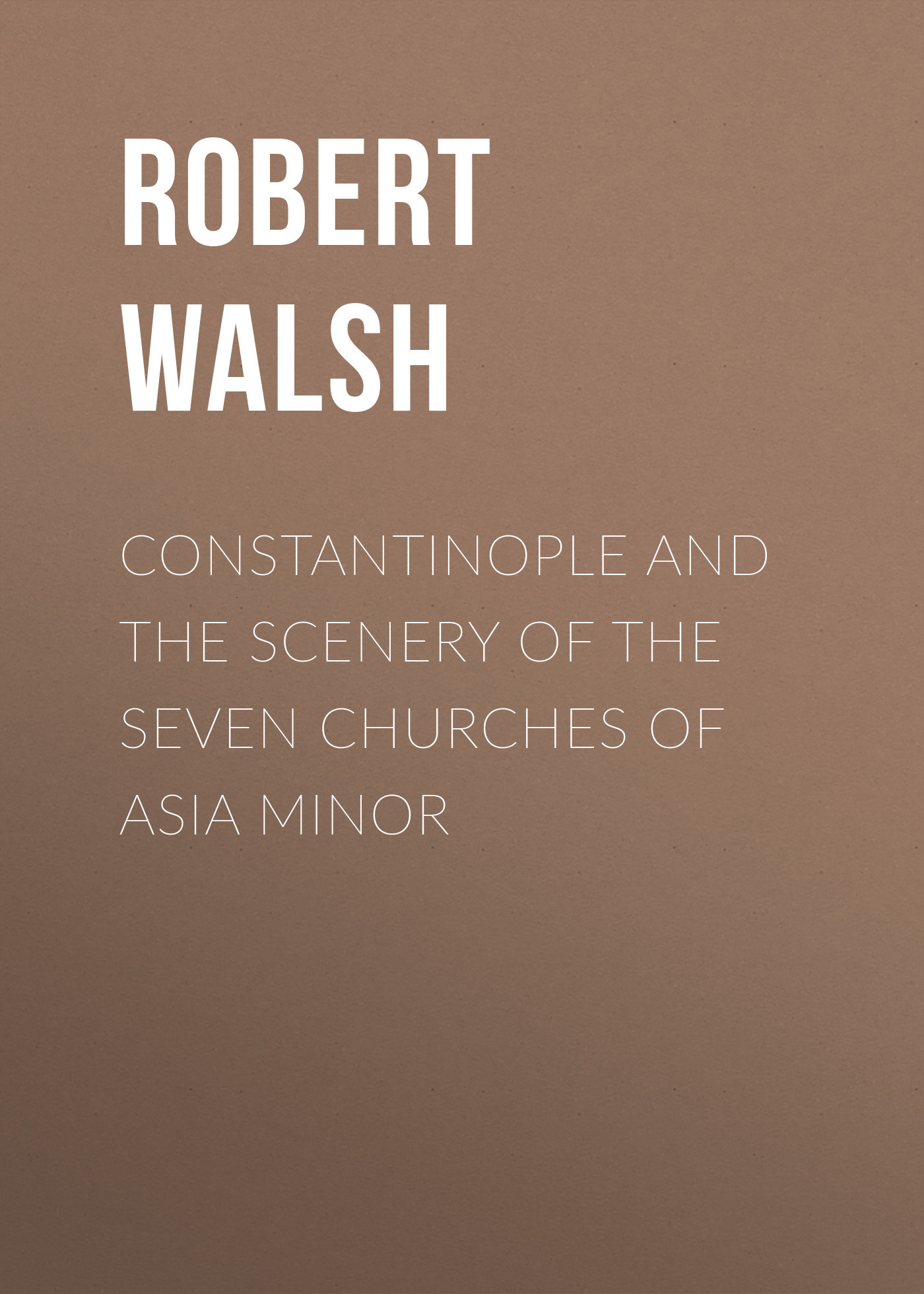 Robert Walsh Constantinople and the Scenery of the Seven Churches of Asia Minor
