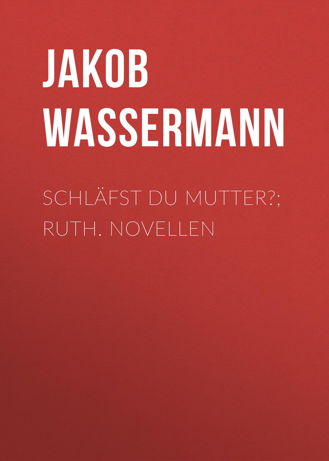Jakob Wassermann Schläfst du Mutter?; Ruth. Novellen